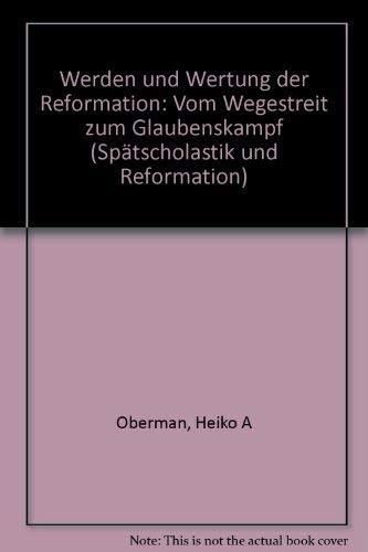 Werden und Wertung der Reformation : vom Wegestreit zum Glaubenskampf. von, Oberman, Heiko ...