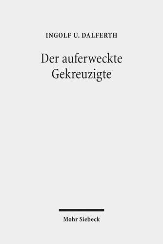 Der auferweckte Gekreuzigte: Zur Grammatik der Christologie: Ingolf U. Dalferth