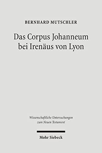 9783161487446: Das Corpus Johanneum bei Irenäus von Lyon: Studien und Kommentar zum dritten Buch von 'Adversus Haereses' (Wissenschaftliche Untersuchungen Zum Neuen Testament)