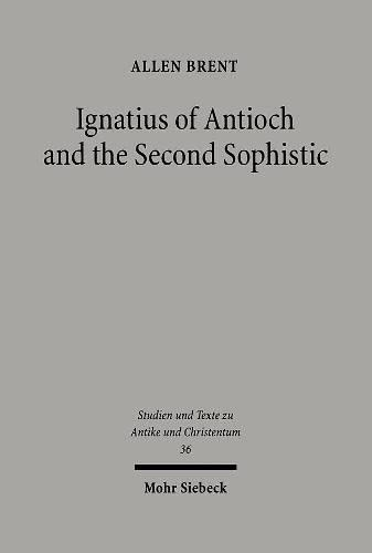 Ignatius of Antioch & The Second Sophistic: A Study of the Early Christian Transformatioon of ...