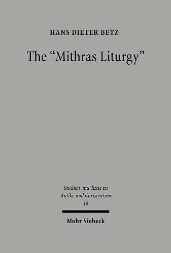 The Mithras Liturgy: Text, Translation, and Commentary (Studien Und Texte Zu Antike Und Christentum / Studies And Te) (English and Greek Edition) (316148813X) by Hans D Betz