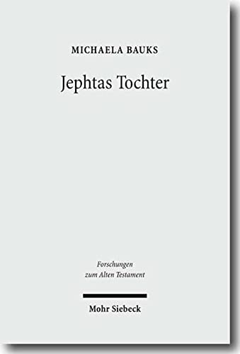 Jephtas Tochter. Traditions-, religions- und rezeptionsgeschichtliche Studien zu Richter 11,29 - 40 (Forschungen z. Alten Testament (FAT); Bd. 71). - Bauks, Michaela