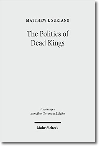 The Politics of Dead Kings. Dynastic Ancestors in the Book of Kings and Ancient Israel (Forschungen z. Alten Testament - 2. Reihe (FAT II); Bd. 48). - Suriano, Matthew J.