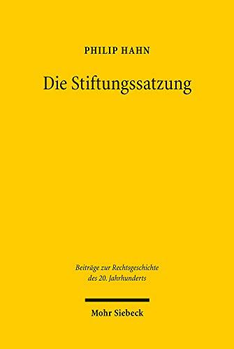 Die Stiftungssatzung: Geschichte und Dogmatik (Beiträge zur Rechtsgeschichte des 20. Jahrhunderts, Band 65) - Hahn Philip