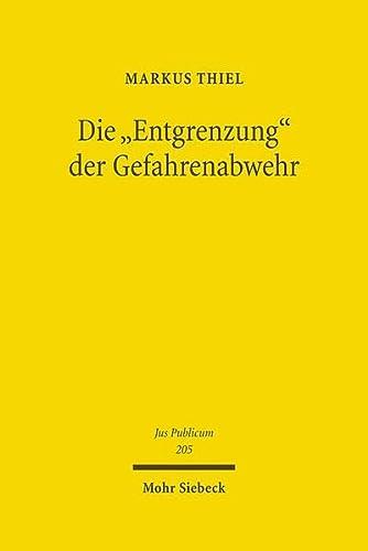 Die 'Entgrenzung' der Gefahrenabwehr : Grundfragen von Freiheit und Sicherheit im Zeitalter der Globalisierung - Markus Thiel