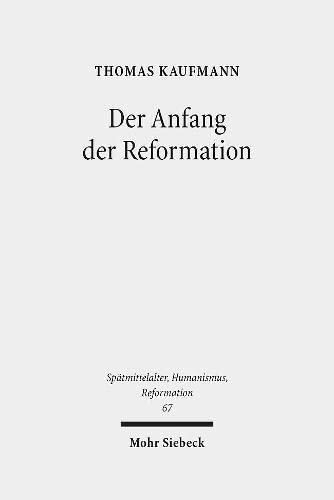 Der Anfang Der Reformation: Studien Zur Kontextualitat Der Theologie, Publizistik Und Inszenierung ...