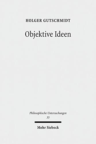Objektive Ideen. Untersuchungen zum Verhältnis von Idee,: Gutschmidt, Holger: