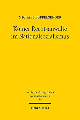 Kölner Rechtsanwälte im Nationalsozialismus. Eine Berufsgruppe zwischen »...