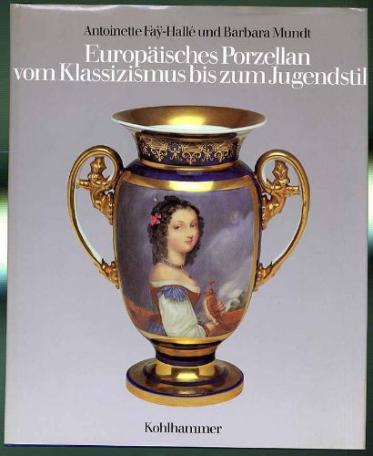 Europäisches Porzellan vom Klassizismus bis zum Jugendstil: Faÿ-Hallé, Antoinette u. Barbara Mundt.