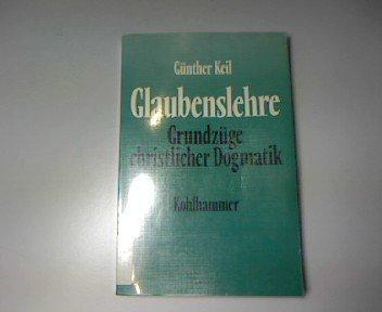 Glaubenslehre. Grundzüge christlicher Dogmatik: Günther Keil
