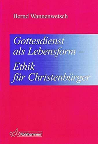 Gottesdienst als Lebensform. Ethik für Christenbürger [Gebundene Ausgabe] Bernd Wannenwetsch (Autor...