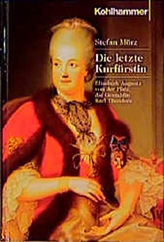 Die letzte Kurfürstin: Elisabeth Augusta von der: Stefan Mörz