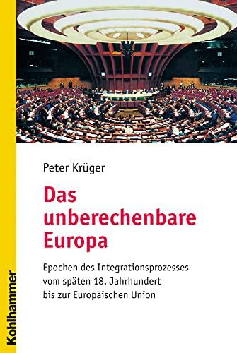 9783170165861: Das unberechenbare Europa: Epochen des Integrationsprozesses vom späten 18. Jahrhundert bis zur Europäischen Union: Epochen Des Integrationsprozesses ... 18. Jahrhundert Bis Zur Europaischen Union