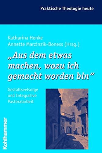 9783170188143: Aus Dem Etwas Machen, Wozu Ich Gemacht Worden Bin: Gestaltsseelsorge Und Integrative Pastoralarbeit (Praktische Theologie Heute) (German Edition)
