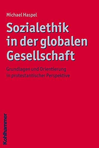 9783170188785: Sozialethik in der globalen Gesellschaft: Grundlagen und Orientierung in protestantischer Perspektive (Ethik - Grundlagen Und Handlungsfelder)