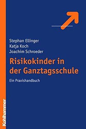 Risikokinder in der Ganztagsschule: Ein Praxishandbuch: Stephan Ellinger; Katja