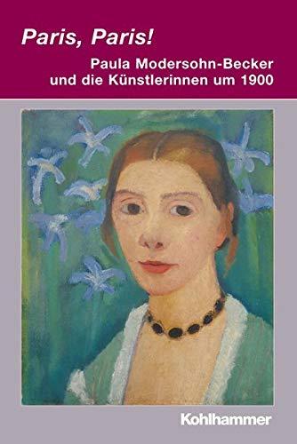 Paris, Paris! - Paula Modersohn-Becker Und Die Kunstlerinnen Um 1900 - Renate Berger (editor), Anja Herrmann (editor)