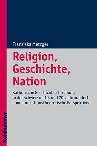 9783170211025: Religion, Geschichte, Nation: Katholische Geschichtsschreibung in der Schweiz im 19. und 20. Jahrhundert - kommunikationstheoretische Perspektiven