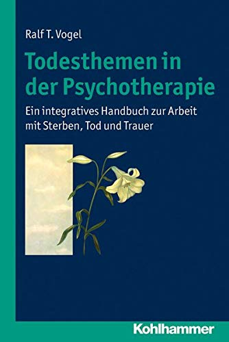 9783170224018: Todesthemen in der Psychotherapie: Ein integratives Handbuch zur Arbeit mit Sterben, Tod und Trauer