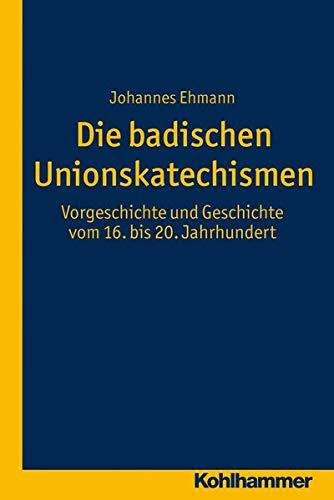 9783170226494: Die badischen Unionskatechismen: Vorgeschichte und Geschichte vom 16. bis 20. Jahrhundert (Veroffentlichungen Zur Badischen Kirchen- Und Religionsgeschichte)
