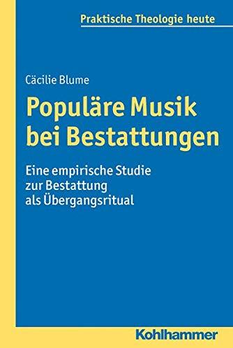 9783170251601: Populäre Musik bei Bestattungen: Eine empirische Studie zur Bestattung als Übergangsritual: Eine Empirische Studie Zur Bestattung ALS Ubergangsritual: 137 (Praktische Theologie Heute)