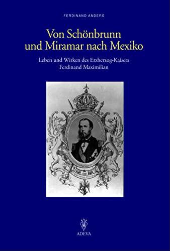 9783201018999: Von Schönbrunn und Miramar nach Mexiko: Leben und Wirken des Erzherzog-Kaisers Ferdinand Maximilian
