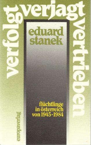 Verfolgt, verjagt, vertrieben. Flüchtlinge in Österreich von 1945-1984.: Stanek, Eduard