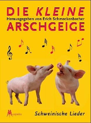 Die kleine Arschgeige. Schweinische Lieder
