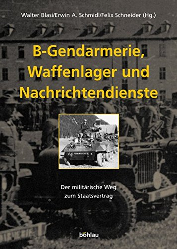 B-Gendarmerie, Waffenlager und Nachrichtendienste. Der militärische Weg zum Staatsvertrag [Gebundene Ausgabe] Walter Blasi (Autor), Erwin A. Schmidl (Autor), Felix Schneider (Autor) - Walter Blasi (Autor), Erwin A. Schmidl (Autor), Felix Schneider (Autor)