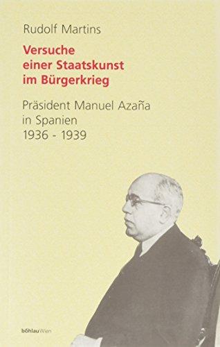 Versuch einer Staatskunst im Bürgerkrieg : Präsident Manuel Azaña in Spanien 1936-...
