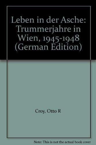 Leben in der Asche: Trummerjahre in Wien,: Croy, Otto R