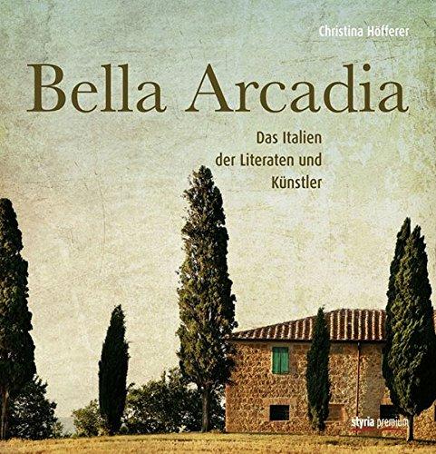 Bella Arcadia : das Italien der Literaten und Künstler - Höfferer, Christina