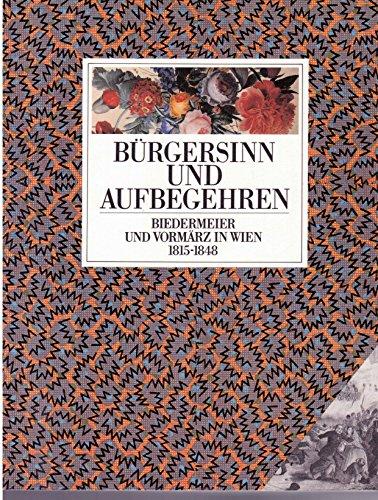 9783224167414: Bürgersinn und Aufbegehren: Biedermeier und Vormärz in Wien 1815-1848 : [109. Sonderausstellung des Historischen Museums der Stadt Wien]