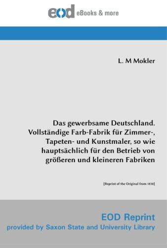 9783226012453: Das gewerbsame Deutschland. Vollständige Farb-Fabrik für Zimmer-, Tapeten- und Kunstmaler, so wie hauptsächlich für den Betrieb von größeren und ... of the Original from 1838] (German Edition)
