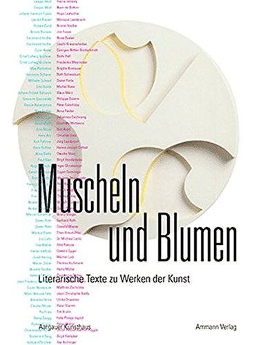 9783250104612: Muscheln und Blumen: Literarische Texte zu Werken der Kunst. Zeitgenössische Autoren beschreiben ausgewählte Kunstwerke aus der Sammlung des Aargauer Kunsthauses