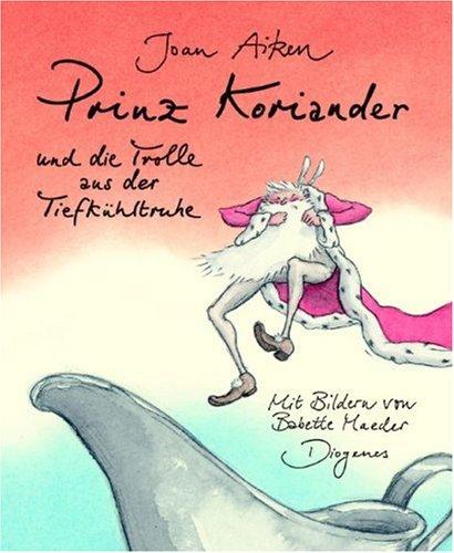 Prinz Koriander und die Trolle aus der Tiefkühltruhe. (9783257008449) by Joan Aiken; Babette. Maeder