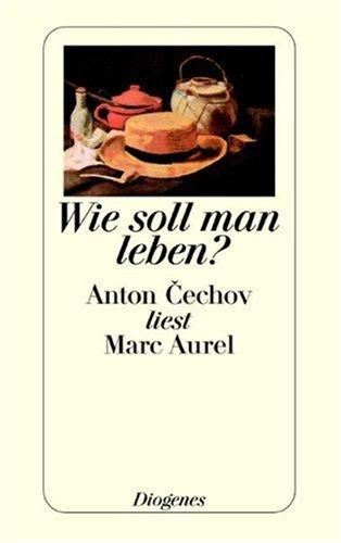 9783257232912: Wie soll man leben? Anton Cechov liest Marc Aurel.