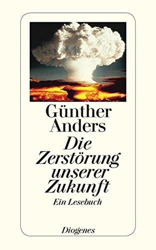 Die Zerstörung unserer Zukunft: Ein Lesebuch: Günther Anders
