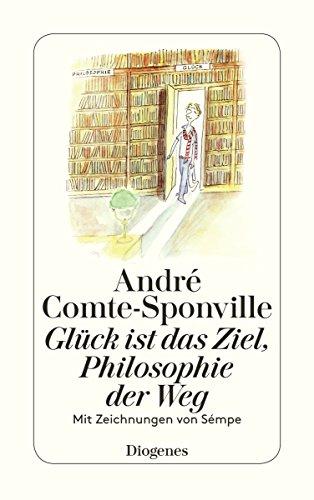 Gluck ist das Ziel, Philosophie der Weg: Andre Comte-Sponville, Jean-Jacques