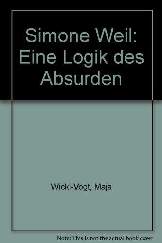Simone Weil. Eine Logik des Absurden. - WEIL Simone - WICKI-VOGT Maja.