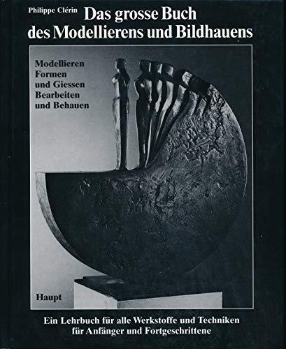 9783258047300: Das grosse Buch des Modellierens und Bildhauens. Modellieren - Formen und Giessen - Bearbeiten und Behauen. Ein Lehrbuch für alle Werkstoffe und Techniken für Anfänger und Fortgeschrittene