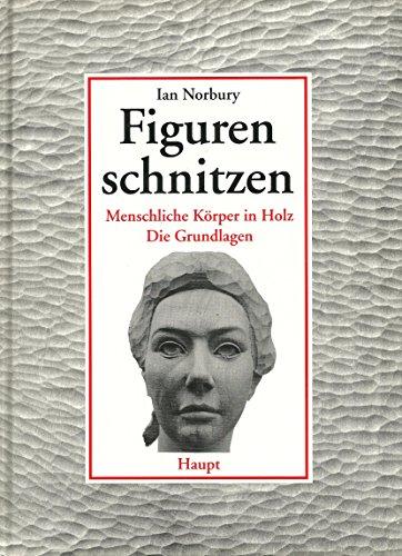 9783258050959: Figuren schnitzen. Menschliche Körper in Holz - Die Grundlagen