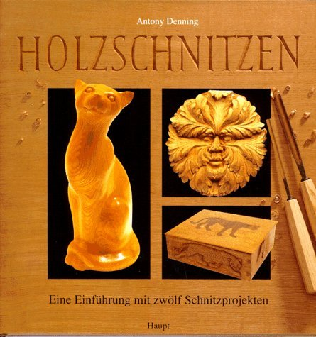 Holzschnitzen. Eine Einführung mit 12 Schnitzprojekten: Denning, Antony