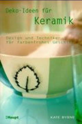 Deko-Ideen für Keramik Design und Techniken für farbenfrohes Geschirr: Byrne, Kate: