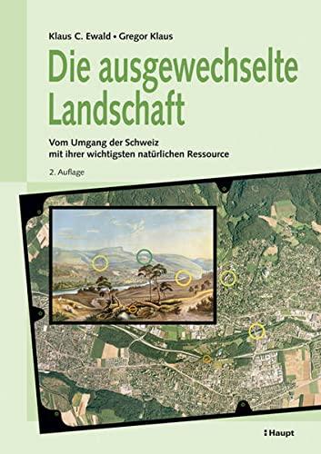 Die ausgewechselte Landschaft: Vom Umgang der Schweiz mit ihrer wichtigsten natürlichen Ressource Ewald, Klaus C. and Klaus, Gregor