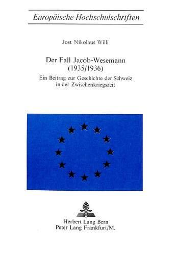 Der Fall Jacob-Wesenamm (1935/1936). Ein Beitrag zur Geschichte der Schweiz in der ...