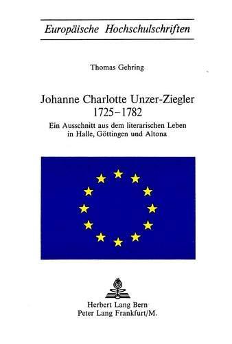 Johanne Charlotte Unzer-Ziegler 1725-1782 Ein Ausschnitt aus dem literarischen Leben in Halle, G&...