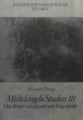 Michelangelo Studien III: Das Jüngste Gericht Und Seine Vorgeschichte: Alexander Perrig