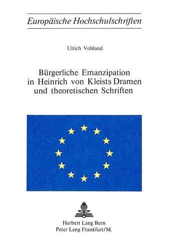 Buergerliche Emanzipation in Heinrich Von Kleists Dramen Und Theoretischen Schriften: Ulrich ...