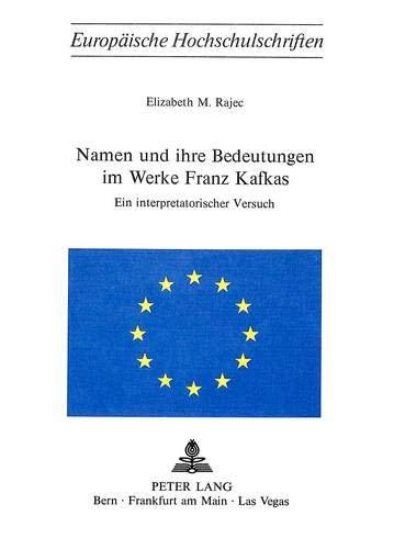 Namen und ihre Bedeutungen im Werke Franz Kafkas. Ein interpetatorischer Versuch.: Rajec, Elizabeth...